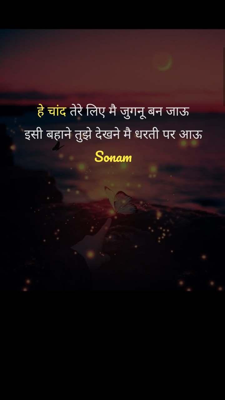 हे चांद तेरे लिए मै जुगनू बन जाऊ इसी बहाने तुझे देखने मै धरती पर आऊ Sonam