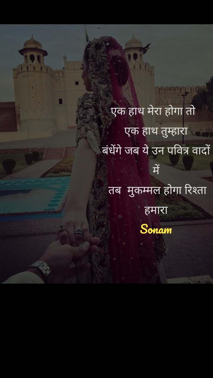 एक हाथ मेरा होगा तो   एक हाथ तुम्हारा बंधेंगे जब ये उन पवित्र वादों में  तब  मुकम्मल होगा रिश्ता हमारा Sonam