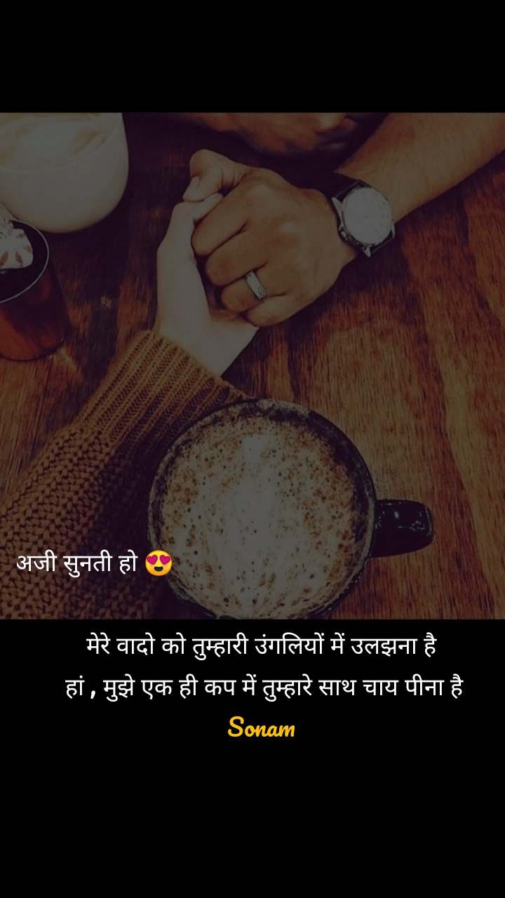 अजी सुनती हो 😍                                                       मेरे वादो को तुम्हारी उंगलियों में उलझना है  हां , मुझे एक ही कप में तुम्हारे साथ चाय पीना है Sonam