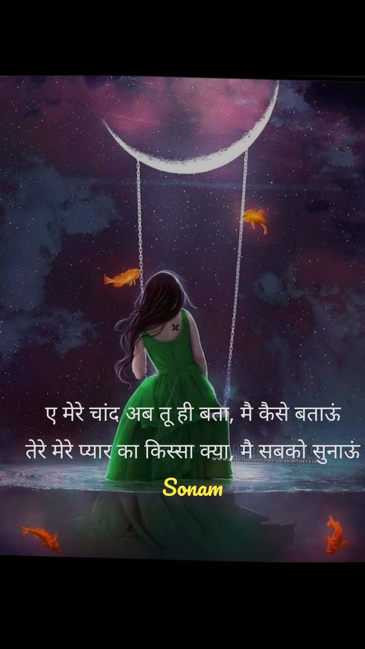 ए मेरे चांद अब तू ही बता, मै कैसे बताऊं तेरे मेरे प्यार का किस्सा क्या, मै सबको सुनाऊं Sonam