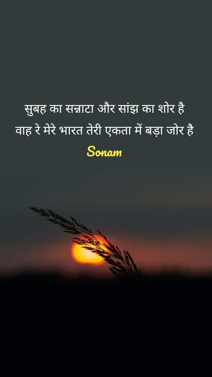 सुबह का सन्नाटा और सांझ का शोर है वाह रे मेरे भारत तेरी एकता में बड़ा जोर है Sonam