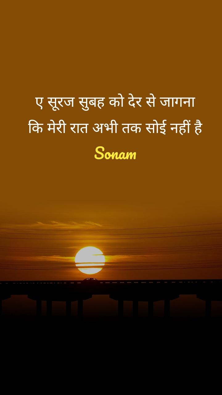 ए सूरज सुबह को देर से जागना कि मेरी रात अभी तक सोई नहीं है Sonam