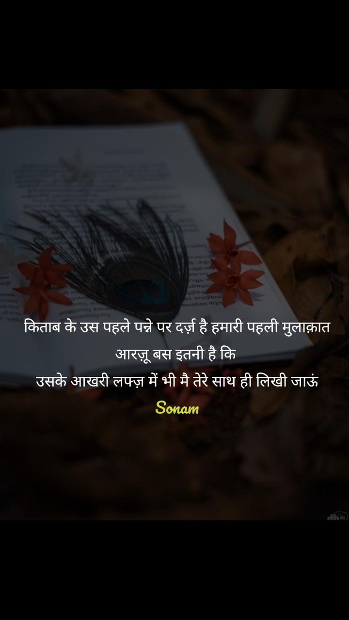 किताब के उस पहले पन्ने पर दर्ज़ है हमारी पहली मुलाक़ात आरज़ू बस इतनी है कि  उसके आखरी लफ्ज़ में भी मै तेरे साथ ही लिखी जाऊं Sonam