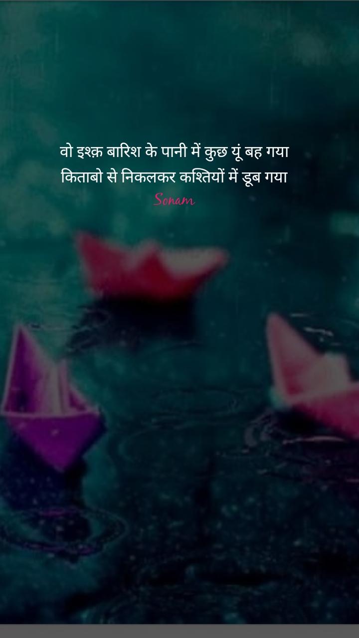 वो इश्क़ बारिश के पानी में कुछ यूं बह गया किताबो से निकलकर कश्तियों में डूब गया Sonam