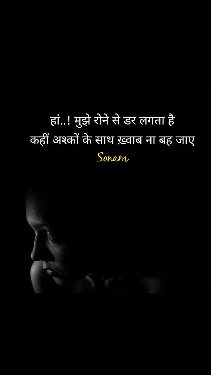 हां..! मुझे रोने से डर लगता है कहीं अश्कों के साथ ख़्वाब ना बह जाए Sonam