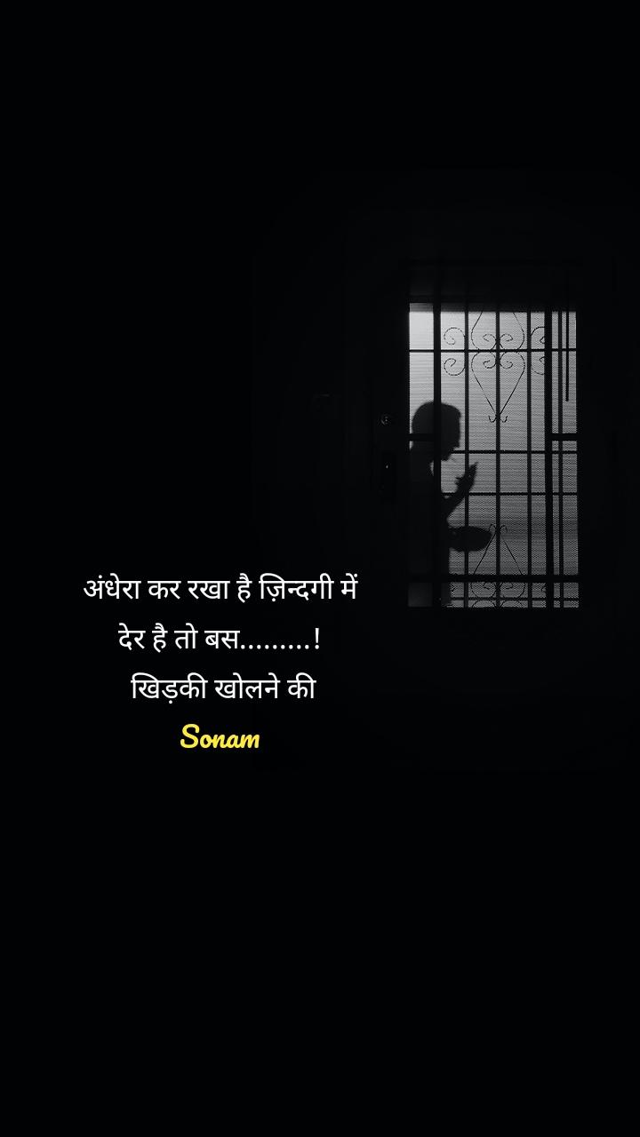 अंधेरा कर रखा है ज़िन्दगी में देर है तो बस.........!  खिड़की खोलने की Sonam