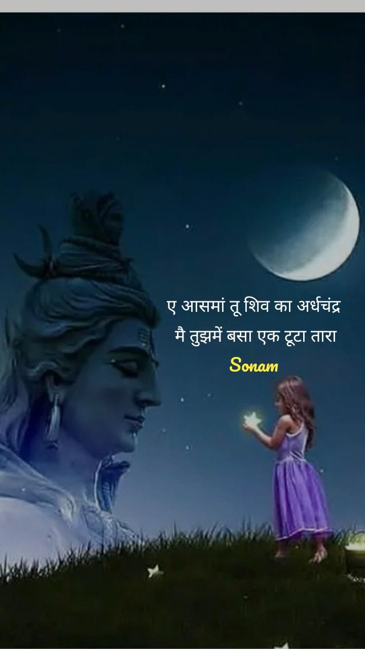 ए आसमां तू शिव का अर्धचंद्र  मै तुझमें बसा एक टूटा तारा Sonam