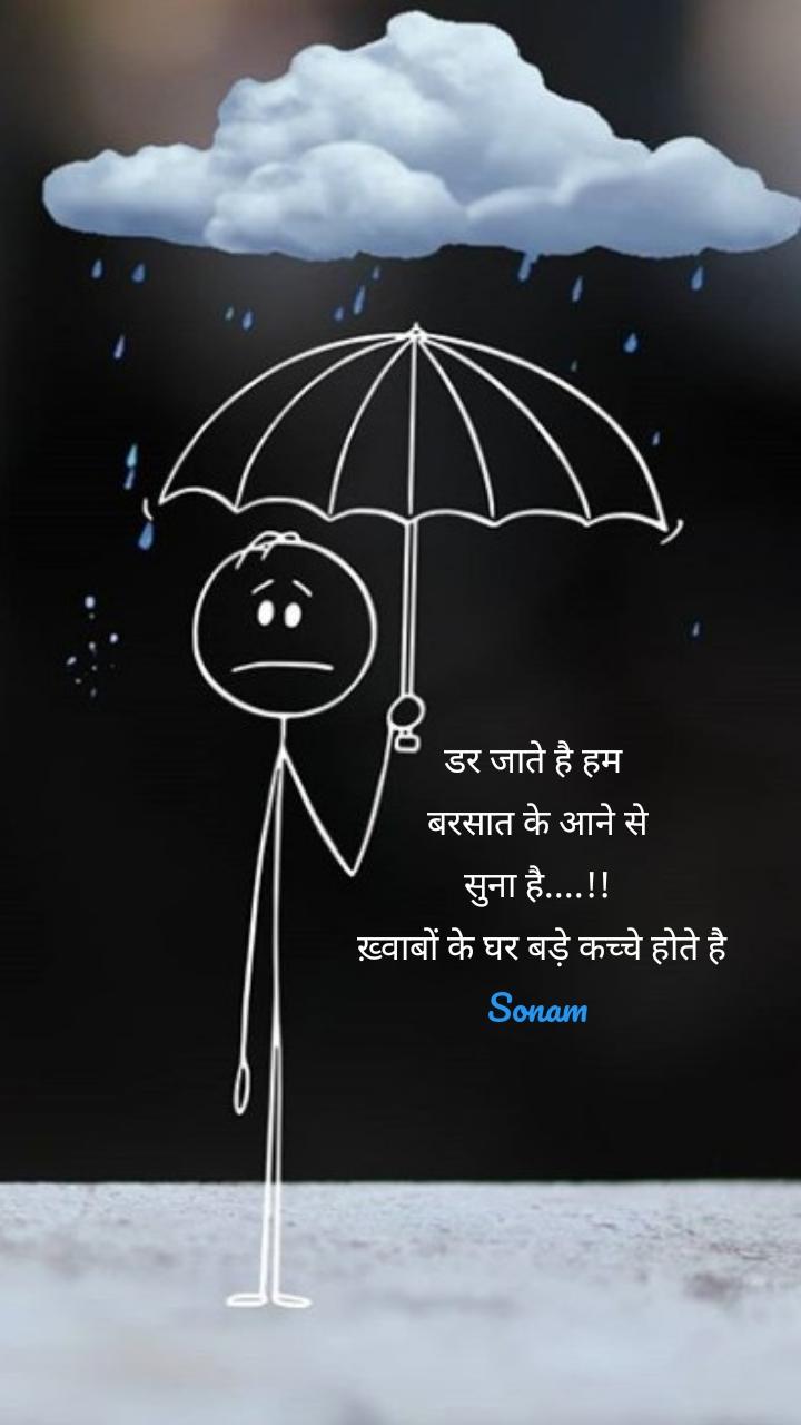 डर जाते है हम  बरसात के आने से सुना है....!!  ख़्वाबों के घर बड़े कच्चे होते है Sonam