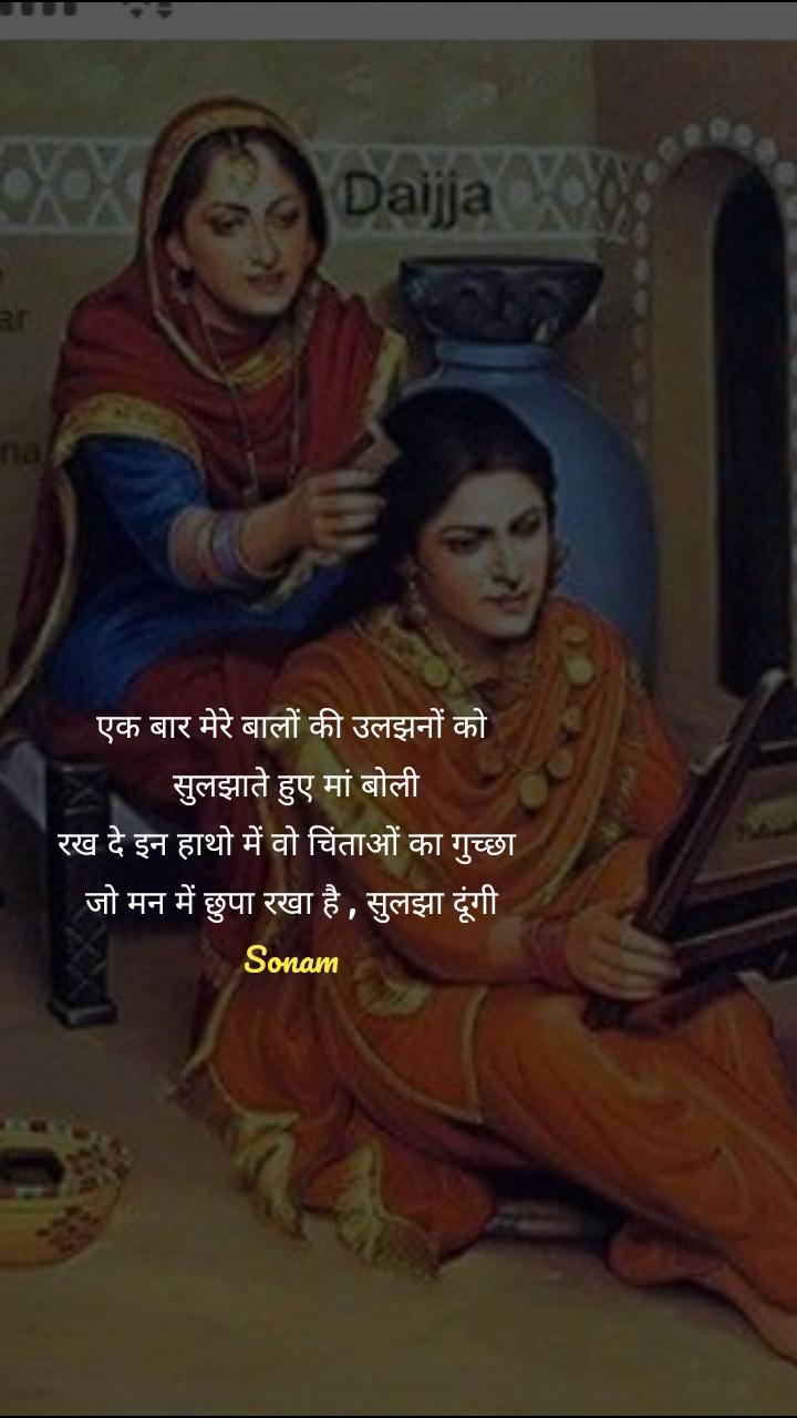 एक बार मेरे बालों की उलझनों को  सुलझाते हुए मां बोली रख दे इन हाथो में वो चिंताओं का गुच्छा  जो मन में छुपा रखा है , सुलझा दूंगी Sonam