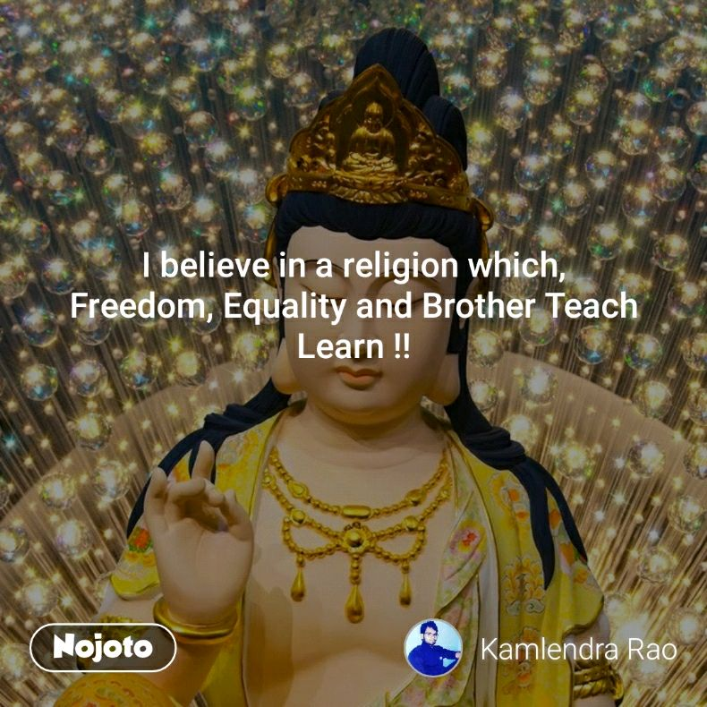 I believe in a religion which, Freedom, Equality and Brother Teach Learn !!