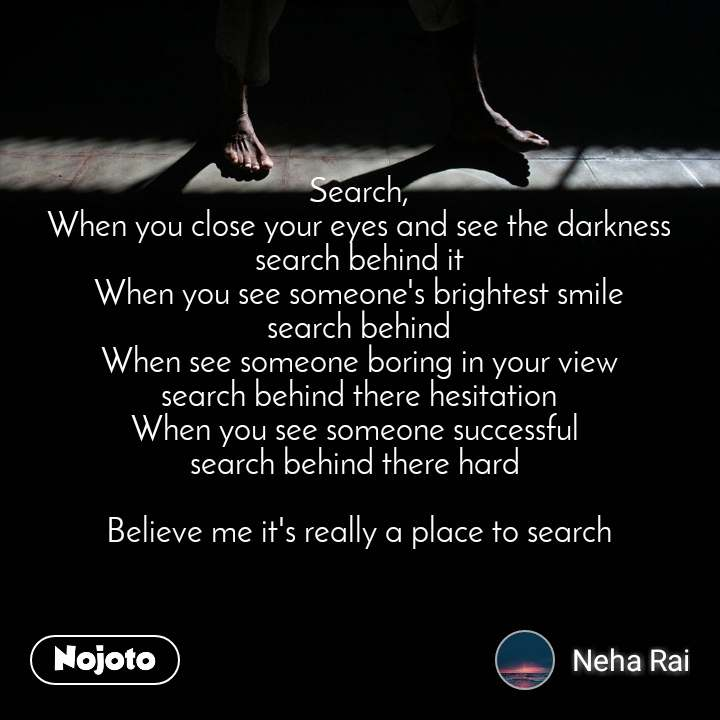 Search, When you close your eyes and see the darkness search behind it When you see someone's brightest smile search behind When see someone boring in your view search behind there hesitation When you see someone successful  search behind there hard   Believe me it's really a place to search