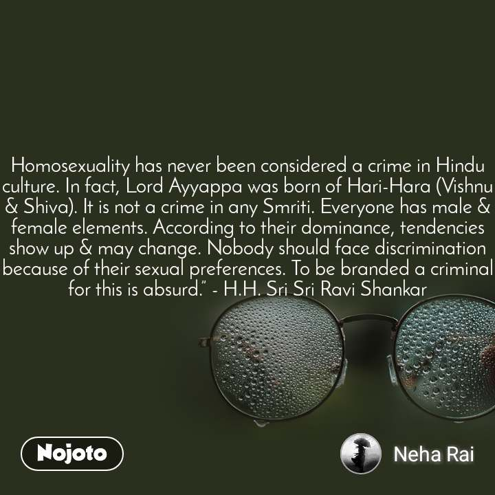 """Homosexuality has never been considered a crime in Hindu culture. In fact, Lord Ayyappa was born of Hari-Hara (Vishnu & Shiva). It is not a crime in any Smriti. Everyone has male & female elements. According to their dominance, tendencies show up & may change. Nobody should face discrimination because of their sexual preferences. To be branded a criminal for this is absurd."""" - H.H. Sri Sri Ravi Shankar"""