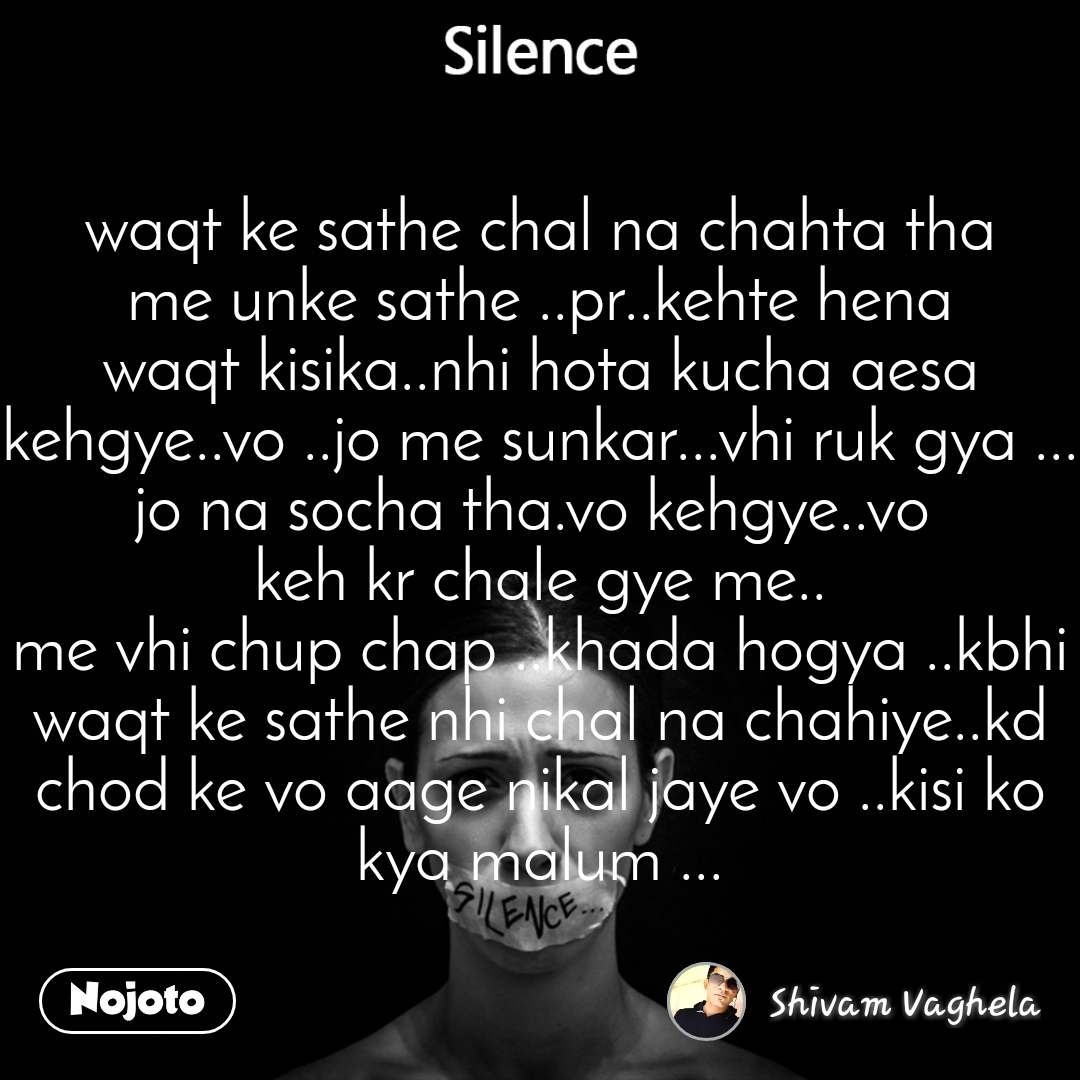 Silence waqt ke sathe chal na chahta tha me unke sathe ..pr..kehte hena waqt kisika..nhi hota kucha aesa kehgye..vo ..jo me sunkar...vhi ruk gya ... jo na socha tha.vo kehgye..vo  keh kr chale gye me.. me vhi chup chap ..khada hogya ..kbhi waqt ke sathe nhi chal na chahiye..kd chod ke vo aage nikal jaye vo ..kisi ko kya malum ...