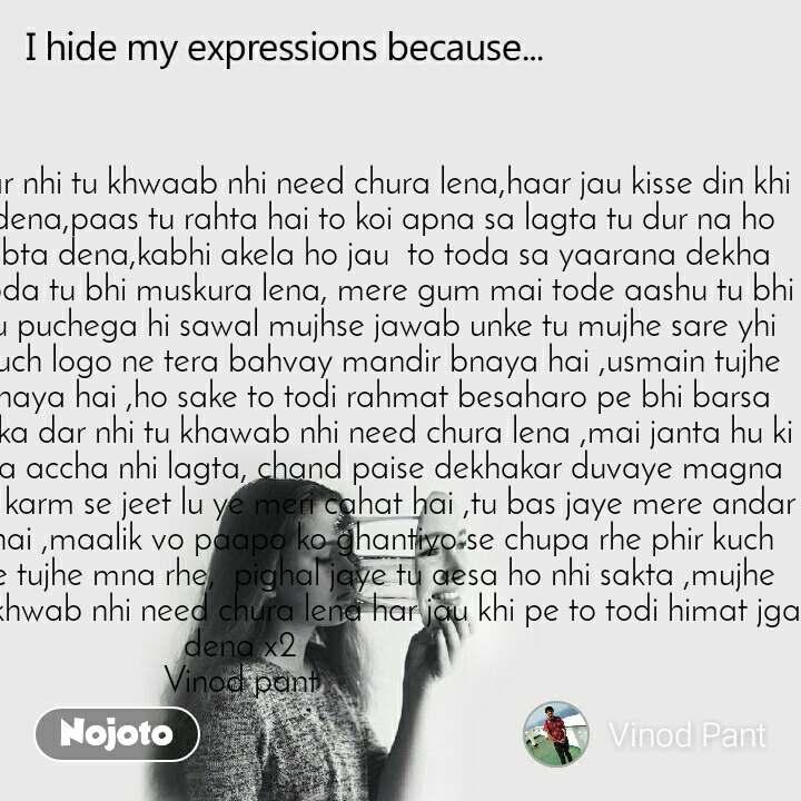 I hide my expression because  Mujhe teri chori ka dar nhi tu khwaab nhi need chura lena,haar jau kisse din khi pe to todi himat jga dena,paas tu rahta hai to koi apna sa lagta tu dur na ho jaye aesi koi tarkeeb bta dena,kabhi akela ho jau  to toda sa yaarana dekha dena,meri kushi mai toda tu bhi muskura lena, mere gum mai tode aashu tu bhi baha lena,ek din to tu puchega hi sawal mujhse jawab unke tu mujhe sare yhi bata dena,suna hai kuch logo ne tera bahvay mandir bnaya hai ,usmain tujhe bade shaaan se  bethaya hai ,ho sake to todi rahmat besaharo pe bhi barsa dena, mujhe teri chori ka dar nhi tu khawab nhi need chura lena ,mai janta hu ki mujhe tere dar pe jana accha nhi lagta, chand paise dekhakar duvaye magna sacha lagta, mai tujhe karm se jeet lu ye meri cahat hai ,tu bas jaye mere andar yahi mere khawaish hai ,maalik vo paapo ko ghantiyo se chupa rhe phir kuch meethe mantr gaa ke tujhe mna rhe,  pighal jaye tu aesa ho nhi sakta ,mujhe teri chori ka dar nhi tu khwab nhi need chura lena har jau khi pe to todi himat jga dena x2 Vinod pant