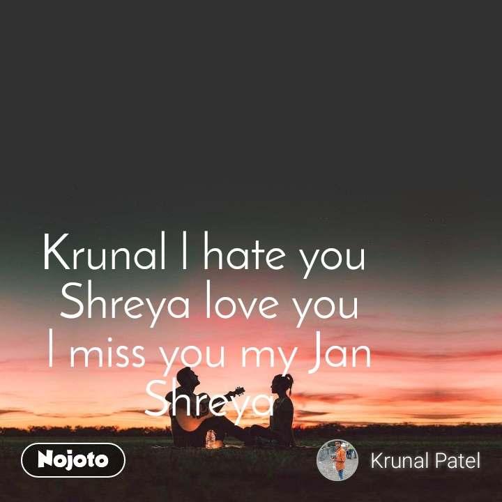 Krunal l hate you  Shreya love you l miss you my Jan Shreya