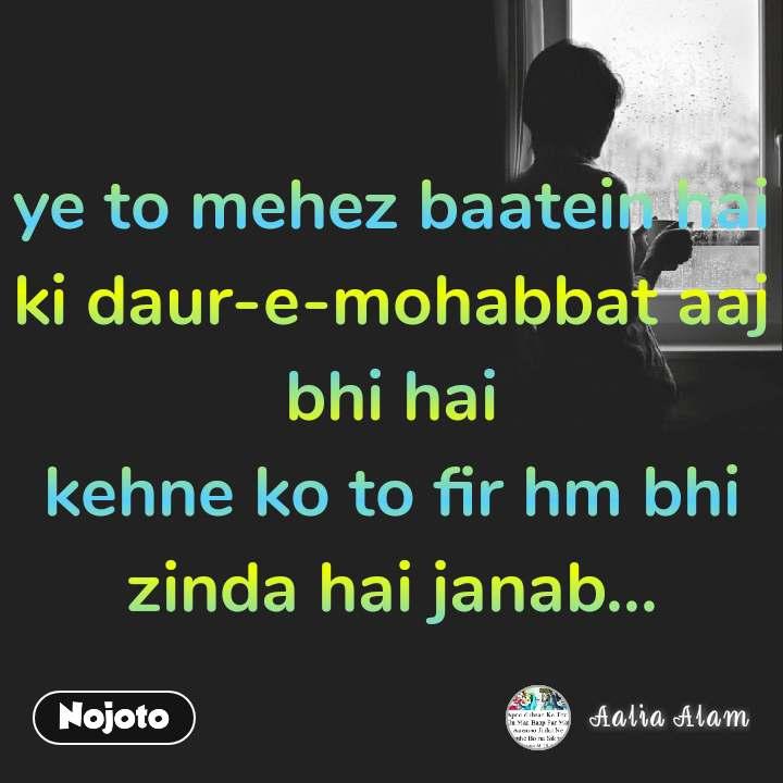 ye to mehez baatein hai ki daur-e-mohabbat aaj bhi hai kehne ko to fir hm bhi zinda hai janab...