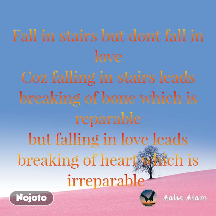 Fall in stairs but dont fall in love Coz falling in stairs leads breaking of bone which is reparable but falling in love leads breaking of heart which is irreparable