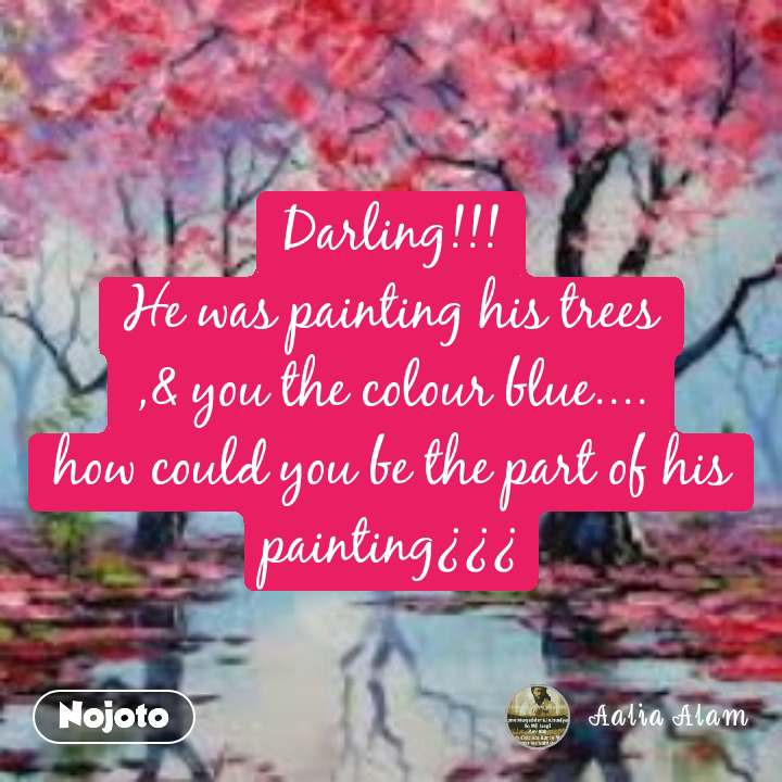 Darling!!! He was painting his trees ,& you the colour blue.... how could you be the part of his painting¿¿¿