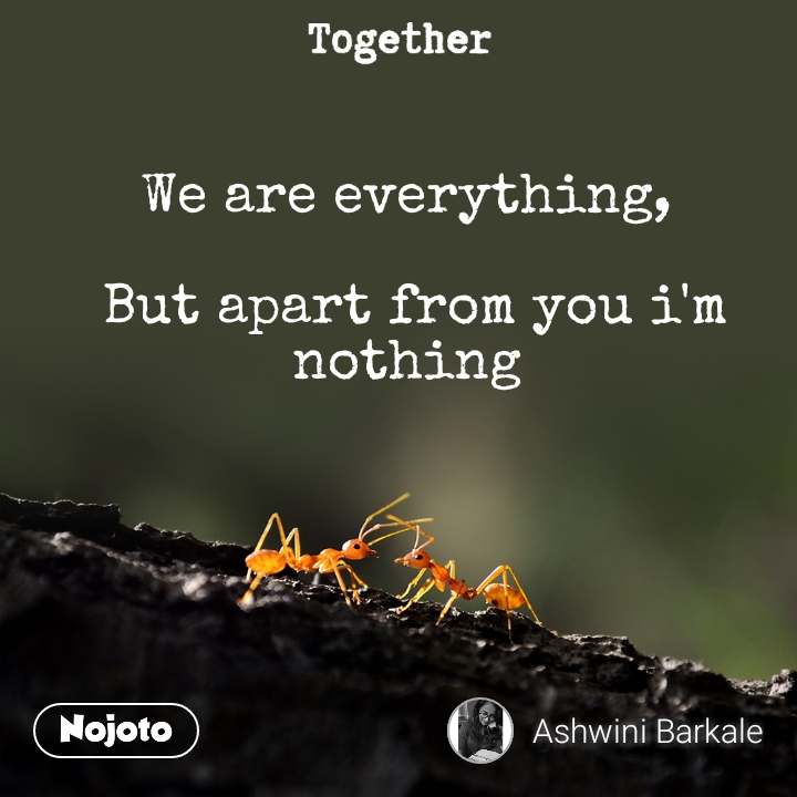Together We are everything,   But apart from you i'm nothing