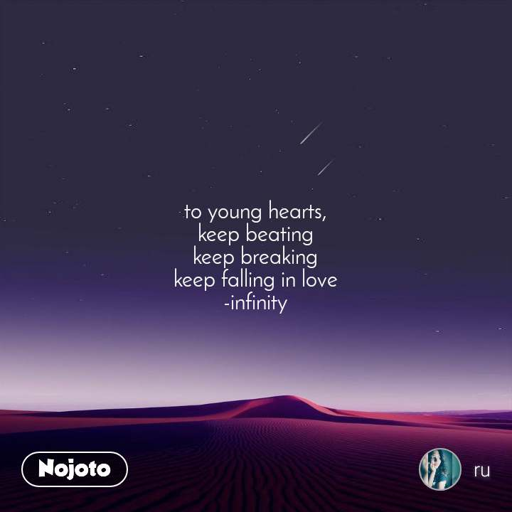 to young hearts, keep beating keep breaking keep falling in love -infinity