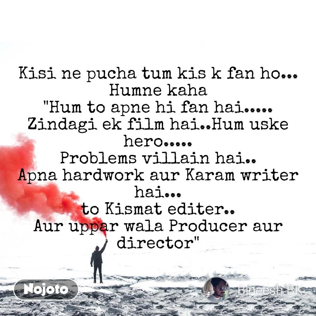 """Kisi ne pucha tum kis k fan ho... Humne kaha """"Hum to apne hi fan hai..... Zindagi ek film hai..Hum uske hero..... Problems villain hai.. Apna hardwork aur Karam writer hai... to Kismat editer.. Aur uppar wala Producer aur director"""""""