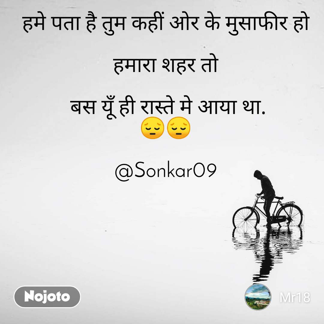 हमे पता है तुम कहीं ओर के मुसाफीर हो  हमारा शहर तो   बस यूँ ही रास्ते मे आया था. 😔😔  @Sonkar09