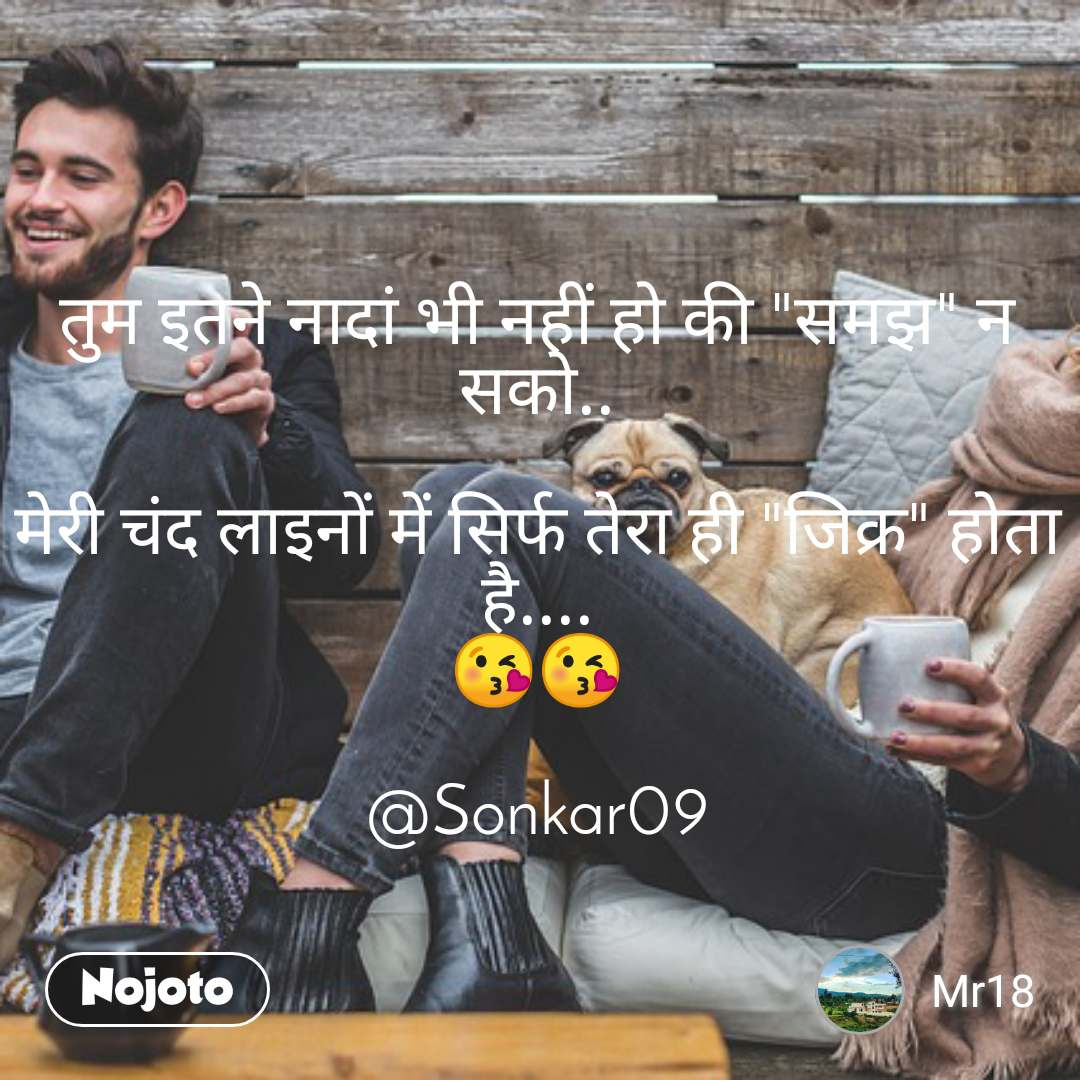 """तुम इतने नादां भी नहीं हो की """"समझ"""" न सको..  मेरी चंद लाइनों में सिर्फ तेरा ही """"जिक्र"""" होता है.... 😘😘  @Sonkar09"""