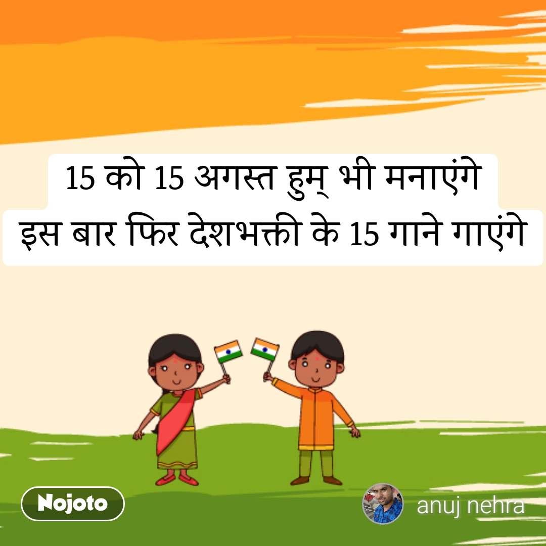 15 को 15 अगस्त हुम् भी मनाएंगे इस बार फिर देशभक्ती के 15 गाने गाएंगे