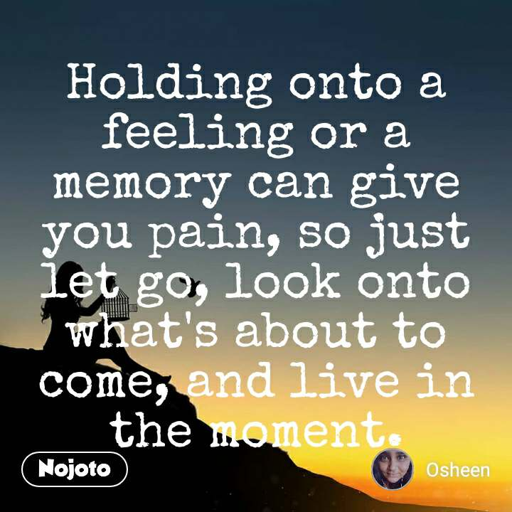 Holding onto a feeling or a memory can give you pain, so just let go, look onto what's about to come, and live in the moment.