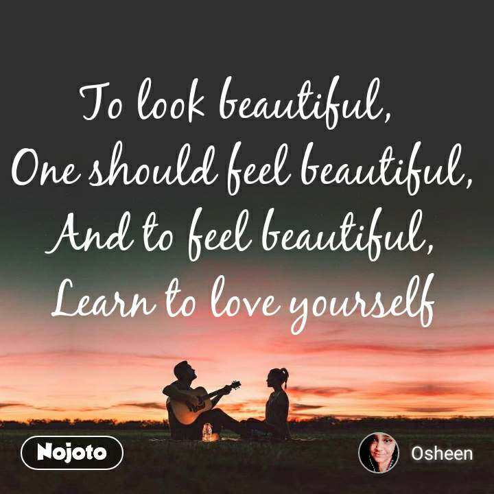 To look beautiful,  One should feel beautiful, And to feel beautiful, Learn to love yourself