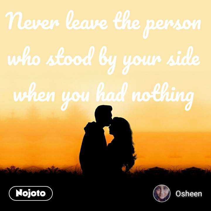 Never leave the person who stood by your side when you had nothing