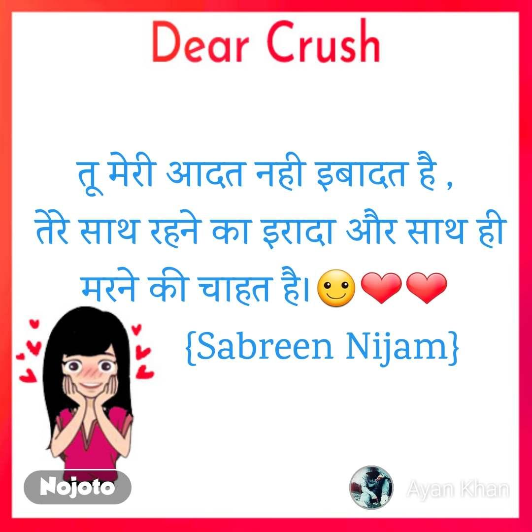 Dear Crush तू मेरी आदत नही इबादत है ,  तेरे साथ रहने का इरादा और साथ ही मरने की चाहत है।☺️❤️❤️            {Sabreen Nijam}