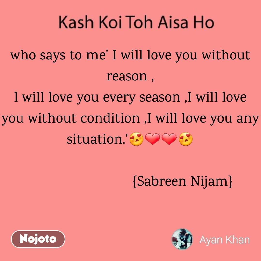 Kash Koi Toh Aisa Ho who says to me' I will love you without reason , l will love you every season ,I will love you without condition ,I will love you any situation.'😍❤️❤️😍                                                {Sabreen Nijam}