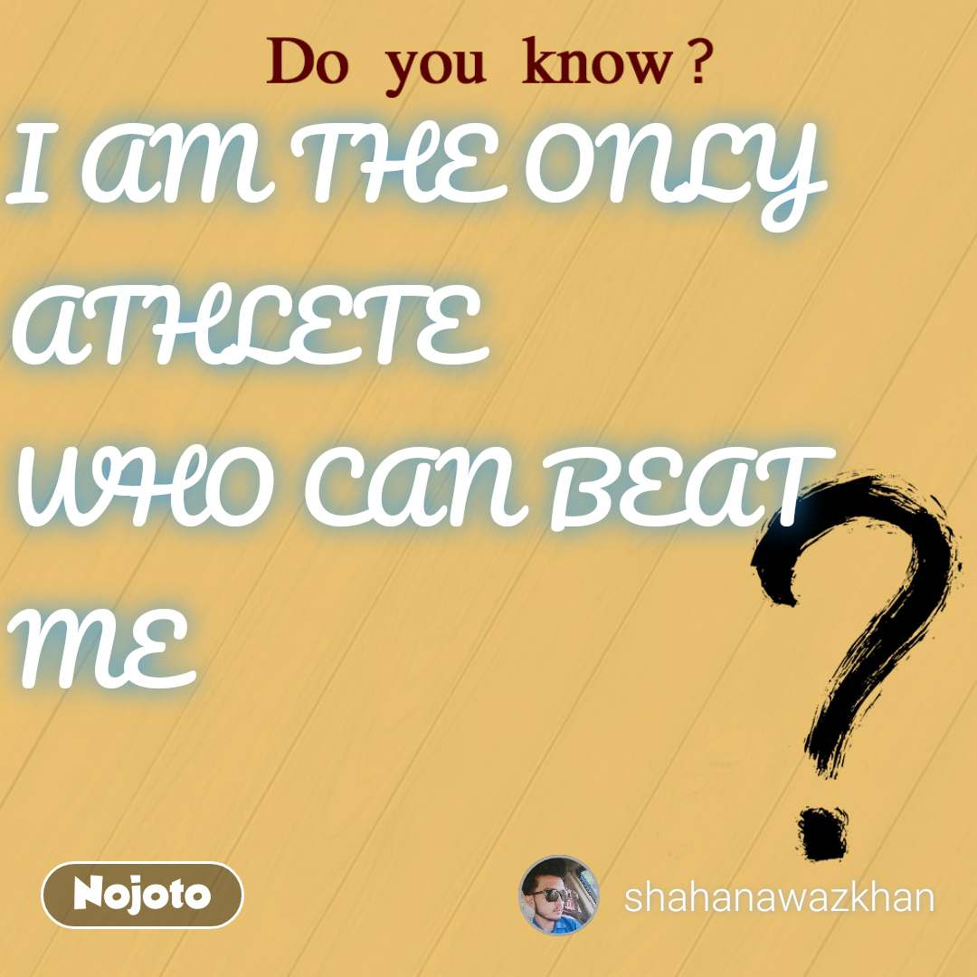 I AM THE ONLY ATHLETE  WHO CAN BEAT ME