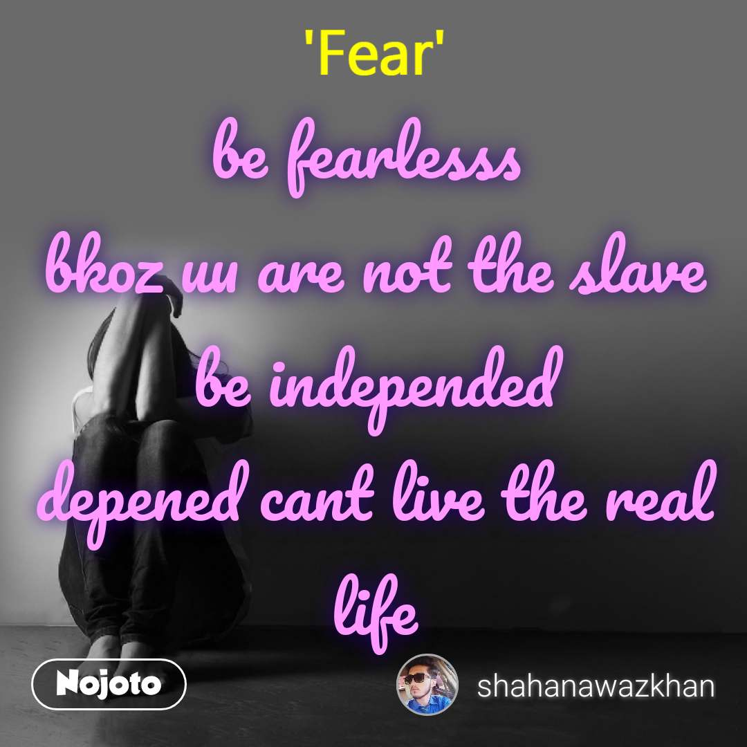 Fear be fearlesss  bkoz uu are not the slave be independed depened cant live the real life