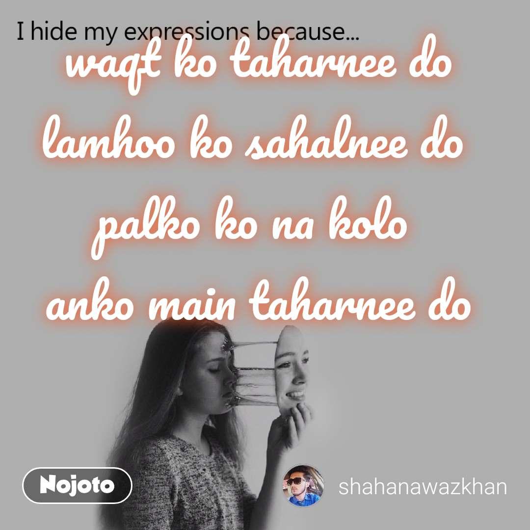 I hide my expression because waqt ko taharnee do lamhoo ko sahalnee do  palko ko na kolo  anko main taharnee do