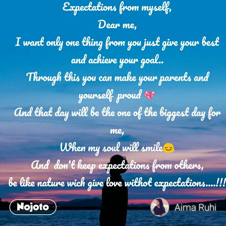 Expectations from myself, Dear me, I want only one thing from you just give your best and achieve your goal.. Through this you can make your parents and yourself  proud 💖 And that day will be the one of the biggest day for me, When my soul will smile😊 And  don't keep expectations from others, be like nature wich give love withot expectations....!!!