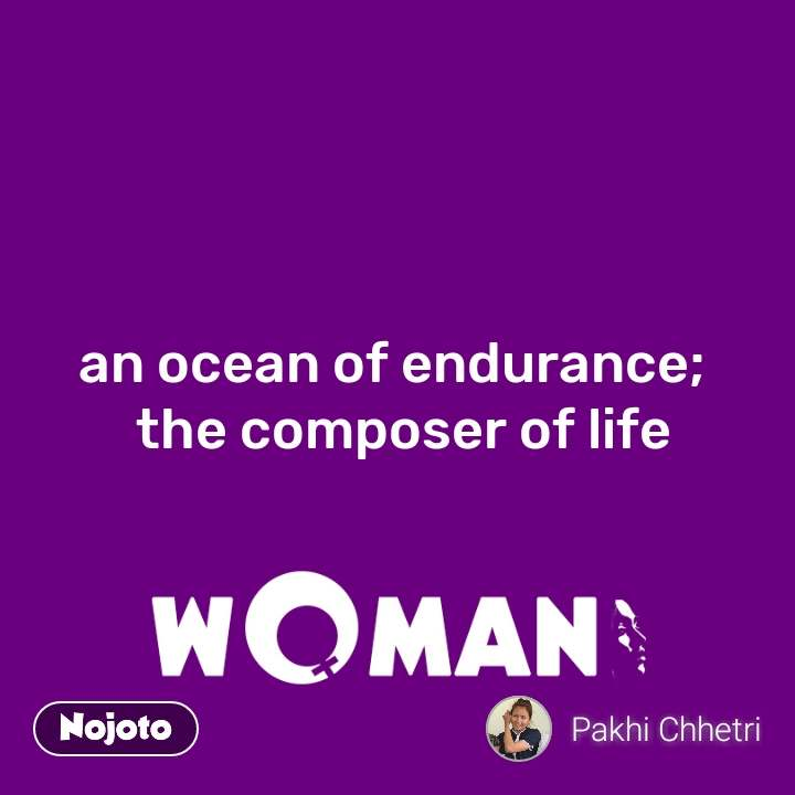 an ocean of endurance;   the composer of life