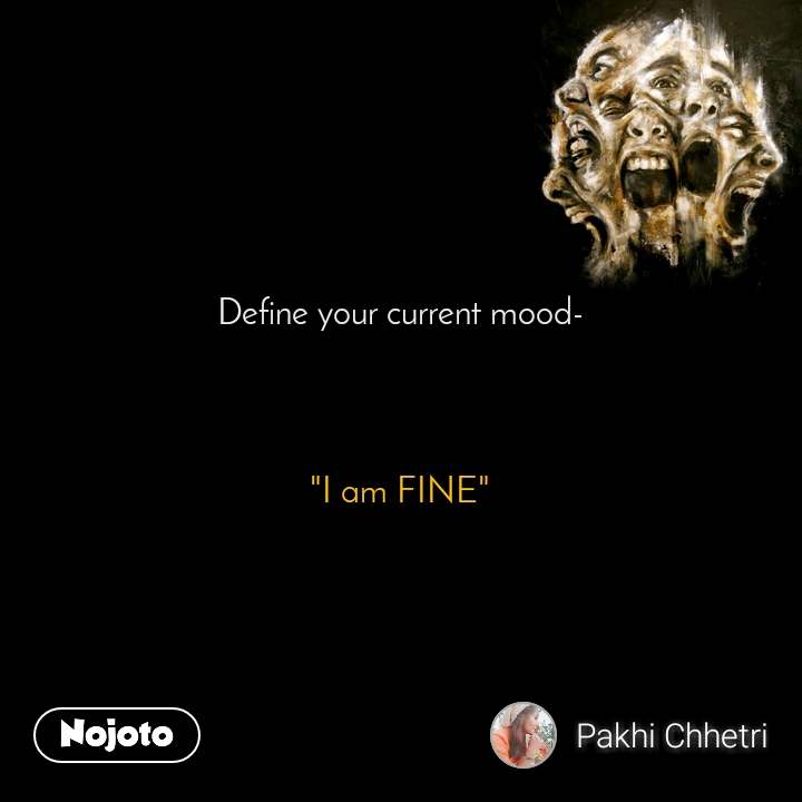 "Define your current mood-     ""I am FINE"""