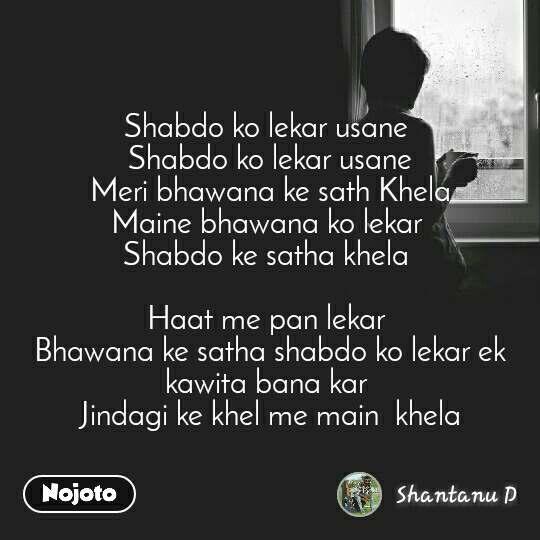 Shabdo ko lekar usane  Shabdo ko lekar usane Meri bhawana ke sath Khela Maine bhawana ko lekar  Shabdo ke satha khela   Haat me pan lekar  Bhawana ke satha shabdo ko lekar ek kawita bana kar  Jindagi ke khel me main  khela