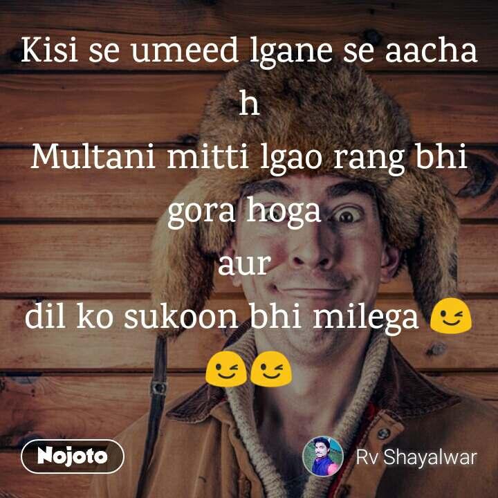 Kisi se umeed lgane se aacha h Multani mitti lgao rang bhi gora hoga  aur  dil ko sukoon bhi milega 😉😉😉