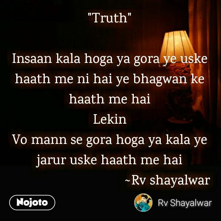 """""""Truth""""  Insaan kala hoga ya gora ye uske haath me ni hai ye bhagwan ke haath me hai Lekin Vo mann se gora hoga ya kala ye jarur uske haath me hai                                 ~Rv shayalwar"""