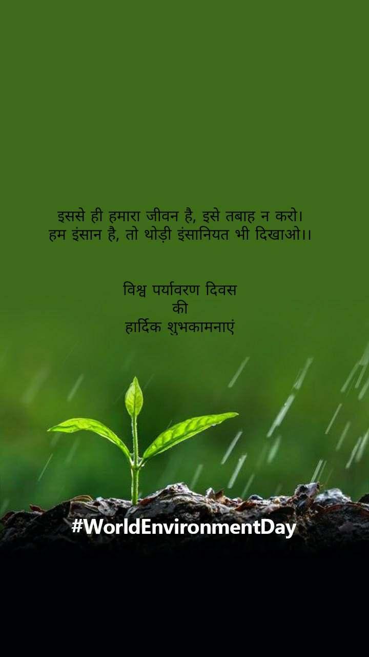 #WorldEnvironmentDay     इससे ही हमारा जीवन है, इसे तबाह न करो। हम इंसान है, तो थोड़ी इंसानियत भी दिखाओ।।   विश्व पर्यावरण दिवस  की  हार्दिक शुभकामनाएं