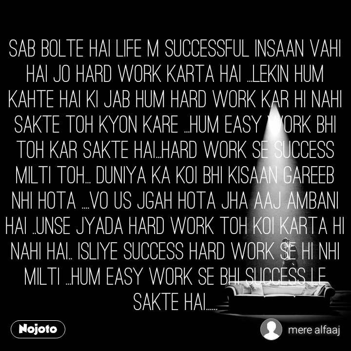 sab bolte hai life m successful insaan vahi hai jo hard work karta hai ...lekin hum kahte hai ki jab hum hard work kar hi nahi sakte toh kyon kare ...hum easy work bhi toh kar sakte hai...hard work se success milti toh... duniya ka koi bhi kisaan gareeb nhi hota ....vo us jgah hota jha aaj ambani hai ..unse jyada hard work toh koi karta hi nahi hai.. isliye success hard work se hi nhi milti ...hum easy work se bhi success le sakte hai......
