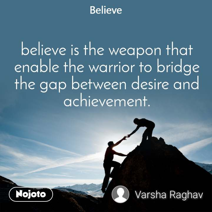 Believe believe is the weapon that enable the warrior to bridge the gap between desire and achievement.