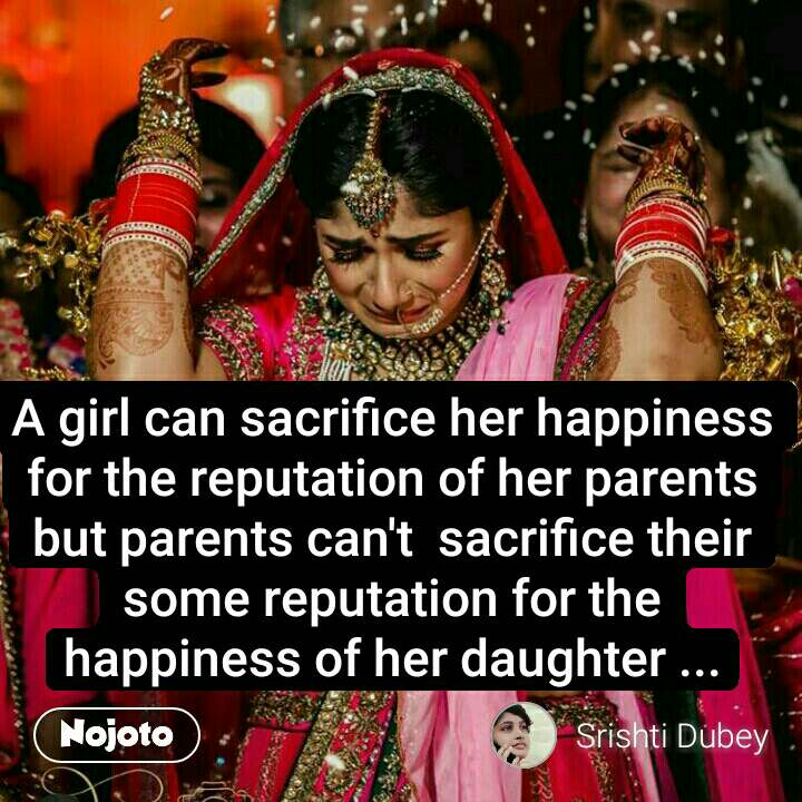 A girl can sacrifice her happiness for the reputation of her parents but parents can't  sacrifice their some reputation for the happiness of her daughter ...