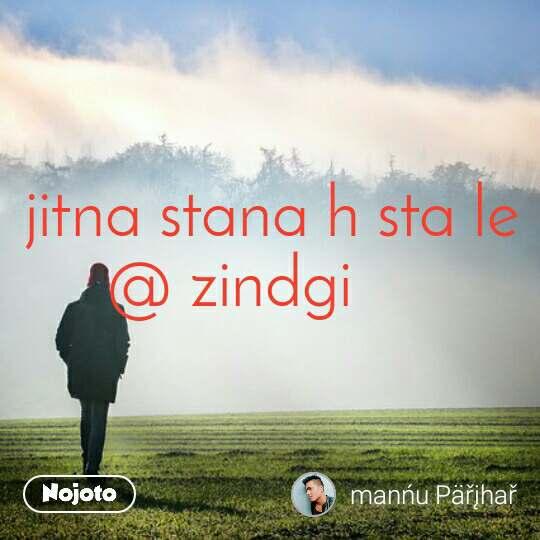 jitna stana h sta le  @ zindgi