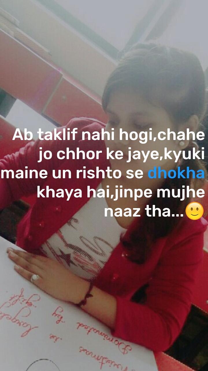 Ab taklif nahi hogi,chahe jo chhor ke jaye,kyuki maine un rishto se dhokha khaya hai,jinpe mujhe naaz tha...🙂