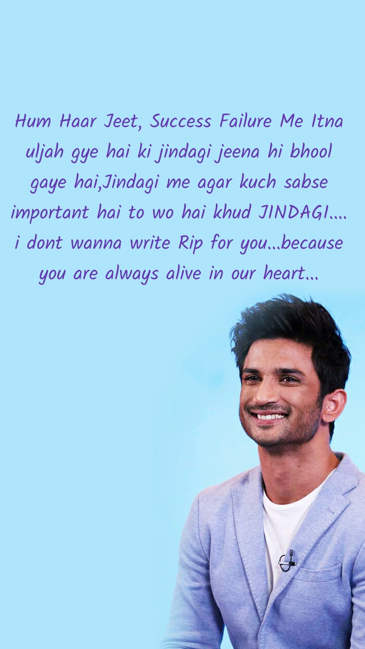 Hum Haar Jeet, Success Failure Me Itna uljah gye hai ki jindagi jeena hi bhool gaye hai,Jindagi me agar kuch sabse important hai to wo hai khud JINDAGI.... i dont wanna write Rip for you...because you are always alive in our heart...