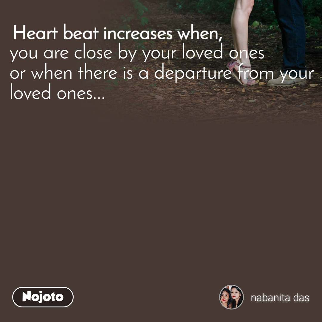 Heart Beat increases when, you are close by your loved ones or when there is a departure from your loved ones...